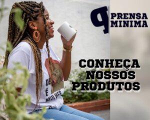 Anúncio da Prensa Mínima. Uma mulher negra está sentada de perfil, sorrindo e com uma caneca na mão. A chamada da imagem é: conheça nossos produtos.